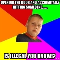 The bullied bully - opening the door and accidentally hitting someoene....... is illegal you know!?