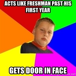 The bullied bully - Acts like freshman past his first year gets door in face