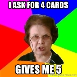 teacher - i ask for 4 cards gives me 5