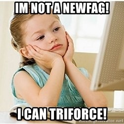 7 year old confused 4chan user - im not a newfag! i can triforce!