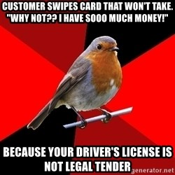 "Retail Robin - customer swipes card that won't take. ""WHY NOT?? I HAVE SOOO MUCH MONEY!"" Because your driver's license is not legal tender"