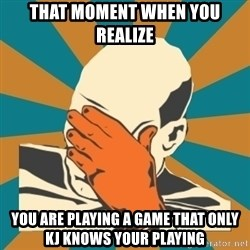 Captain Facepalm - That moment when you realize You are playing a game that only KJ knows your playing