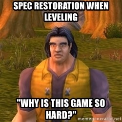 """Noob WoW Player - SPEC RESTORATION WHEN LEVELING """"WHY IS THIS GAME SO HARD?"""""""
