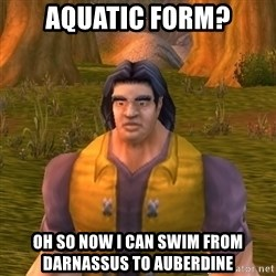 Noob WoW Player - AQUATIC FORM? OH SO NOW I CAN SWIM FROM DARNASSUS TO AUBERDINE
