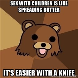 Pedobear - SEX WITH CHILDREN IS LIKE SPREADING BUTTER IT'S EASIER WITH A KNIFE