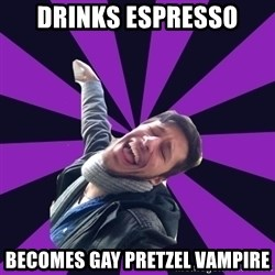 Overtly Homosexual Dan - DRinks espresso becomes gay pretzel vampire