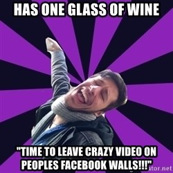 """Overtly Homosexual Dan - has one glass of wine """"TIMe to leave crazy video on peoples facebook walls!!!"""""""