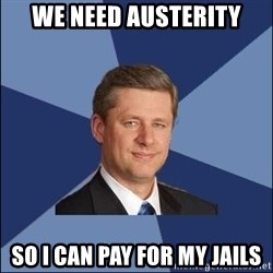 Harper Government - we need austerity so i can pay for my jails