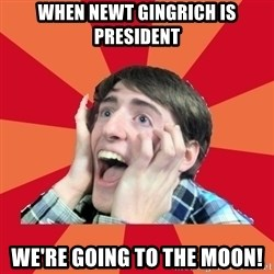 Super Excited - WHEN NEWT GINGRICH IS PRESIDENT WE'RE GOING TO THE MOON!