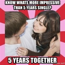 great couple  - know whats more impressive than 5 years single? 5 years together