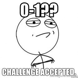 challenge acepted - 0-1??