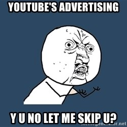 Y U No - youtube's advertising y u no let me skip u?