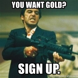 Tony Montana - you want gold? sign up.
