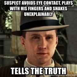 Cole Phelps - Suspect avoids eye contact, plays with his fingers and shakes unexplainably tells the truth