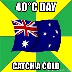 Typical Aussie - 40°C DAy catch a cold