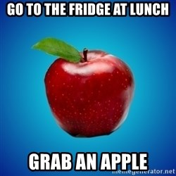 Apple de-snapple - Go to the fridge at lunch grab an apple