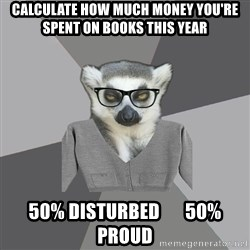 Lit Major Lemur - Calculate how much money you're spent on books this year 50% disturbed       50% proud