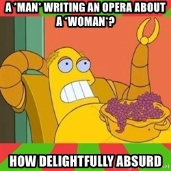 Hedonism Bot - A *man* writing an opera about a *woman*? How delightfully absurd