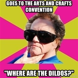 "Good Grandma Gayle - Goes to the arts and crafts convention ""where are the dildos?"""