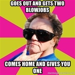 Good Grandma Gayle - goes out and gets two blowjobs comes home and gives you one