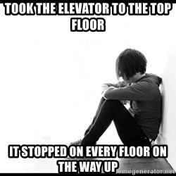 First World Problems - Took the elevator to the top floor it stopped on every floor on the way up