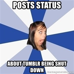Annoying Facebook Girl - posts status about tumblr being shut down