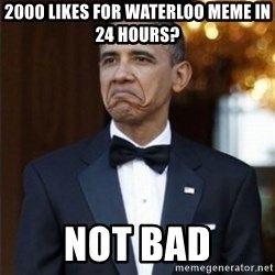 Not Bad Obama - 2000 Likes for waterloo meme in 24 hours? not bad