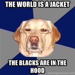 Racist Dog - the world is a jacket  the blacks are in the hood