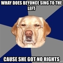 Racist Dawg - whay does beyonce sing to the left cause she got no rights