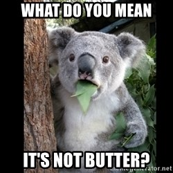 Koala can't believe it - what do you mean It's not butter?