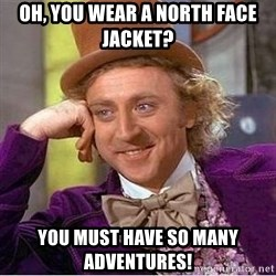 Willy Wonka - Oh, you wear a north face jacket? you must have so many adventures!