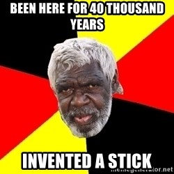 Abo - BEEN HERE FOR 40 THOUSAND YEARS INVENTED A STICK