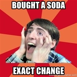 Super Excited - Bought a soda exact change