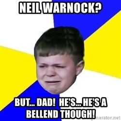 Leeds Kid - neil warnock? but... dad!  he's... he's a bellend though!