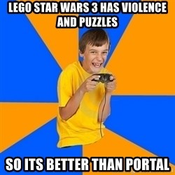 Annoying Gamer Kid - Lego star wars 3 has violence and puzzles so its better than portal