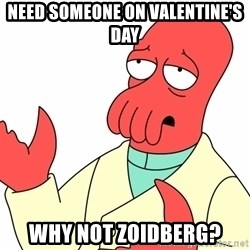 Why not zoidberg? - need someone on valentine's day why not zoidberg?