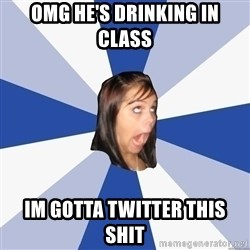 Annoying Facebook Girl - omg he's drinking in class im gotta twitter this shit