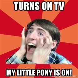 Super Excited - turns on TV my little pony is on!