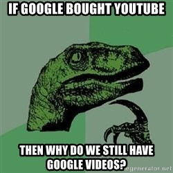 Philosoraptor - If google bought youtube then why do we still have google videos?