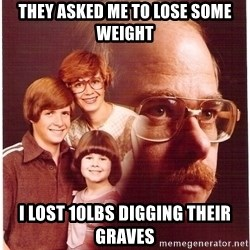 Vengeance Dad - They asked me to lose some weight I lost 10lbs digging their graves