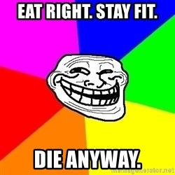Trollface - eat right. stay fit. die anyway.