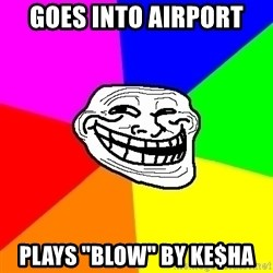 "Trollface - Goes into airport plays ""Blow"" by ke$ha"