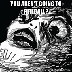 shocked - you aren't going to fireball?