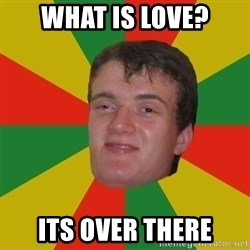 stoner dude - what is love? its over there