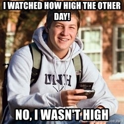 College Freshman - I watched how high the other day! no, i wasn't high