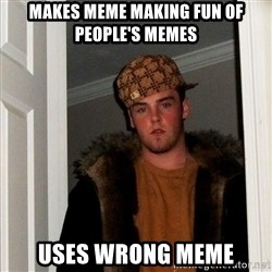 Scumbag Steve - makes MEME MAKING FUN OF PEOPLE'S MEMES USES WRONG MEME