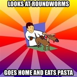 Veterinary student - looks at roundworms goes home and eats pasta