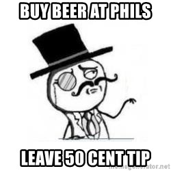 Feel Like A Sir - Buy beer at phils leave 50 cent tip