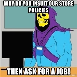 Sad Retail Skeletor - Why do you insult our store policies Then ask for a job!