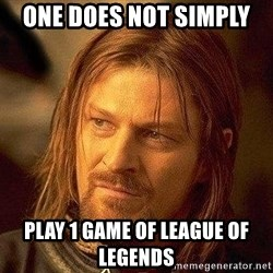 Boromir - one does not simply  play 1 game of league of legends